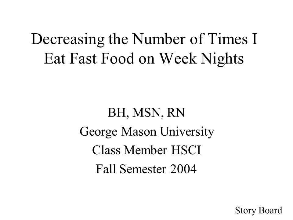 Story Board Decreasing the Number of Times I Eat Fast Food on Week Nights BH, MSN, RN George Mason University Class Member HSCI Fall Semester 2004