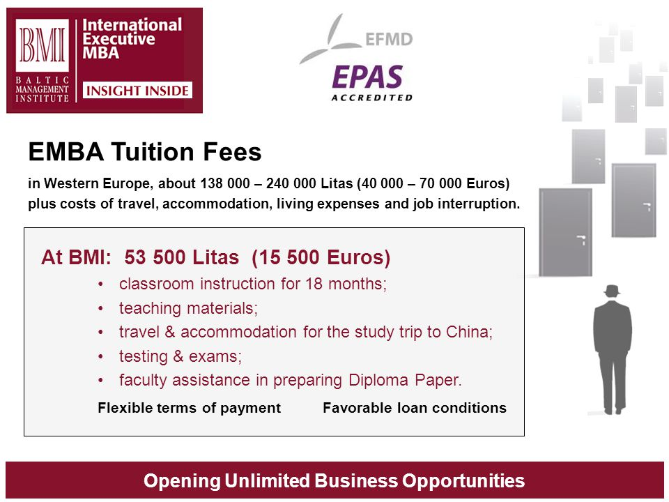 Opening Unlimited Business Opportunities EMBA Tuition Fees in Western Europe, about 138 000 – 240 000 Litas (40 000 – 70 000 Euros) plus costs of trav