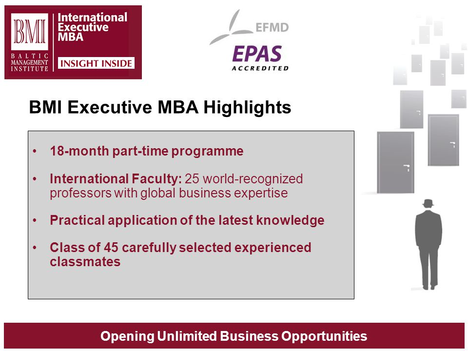 Opening Unlimited Business Opportunities BMI Executive MBA Highlights 18-month part-time programme International Faculty: 25 world-recognized professors with global business expertise Practical application of the latest knowledge Class of 45 carefully selected experienced classmates