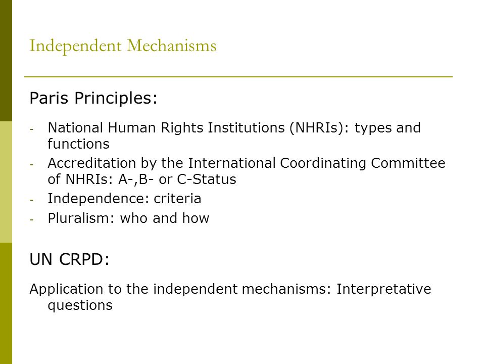 Independent Mechanisms Paris Principles: - National Human Rights Institutions (NHRIs): types and functions - Accreditation by the International Coordinating Committee of NHRIs: A-,B- or C-Status - Independence: criteria - Pluralism: who and how UN CRPD: Application to the independent mechanisms: Interpretative questions