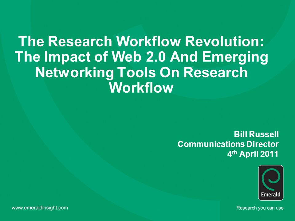 The Research Workflow Revolution: The Impact of Web 2.0 And Emerging Networking Tools On Research Workflow Bill Russell Communications Director 4 th April 2011