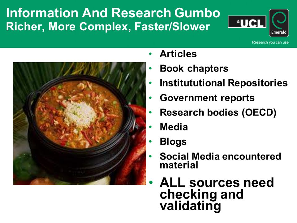 Information And Research Gumbo Richer, More Complex, Faster/Slower Articles Book chapters Institututional Repositories Government reports Research bodies (OECD) Media Blogs Social Media encountered material ALL sources need checking and validating
