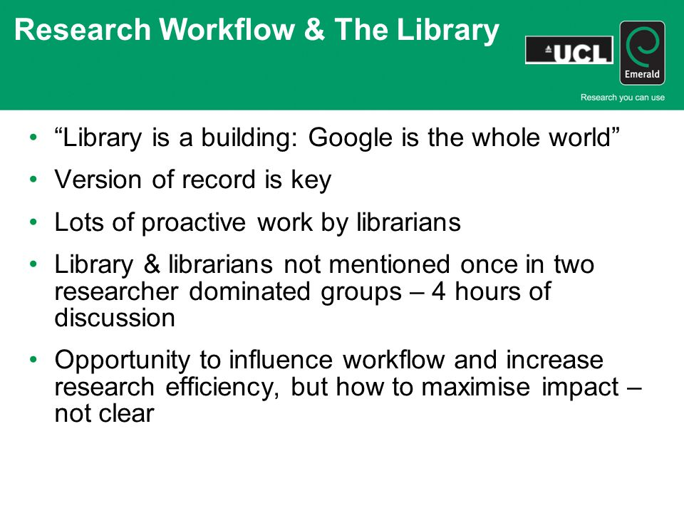 Research Workflow & The Library Library is a building: Google is the whole world Version of record is key Lots of proactive work by librarians Library & librarians not mentioned once in two researcher dominated groups – 4 hours of discussion Opportunity to influence workflow and increase research efficiency, but how to maximise impact – not clear