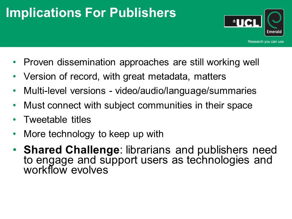 Implications For Publishers Proven dissemination approaches are still working well Version of record, with great metadata, matters Multi-level versions - video/audio/language/summaries Must connect with subject communities in their space Tweetable titles More technology to keep up with Shared Challenge: librarians and publishers need to engage and support users as technologies and workflow evolves