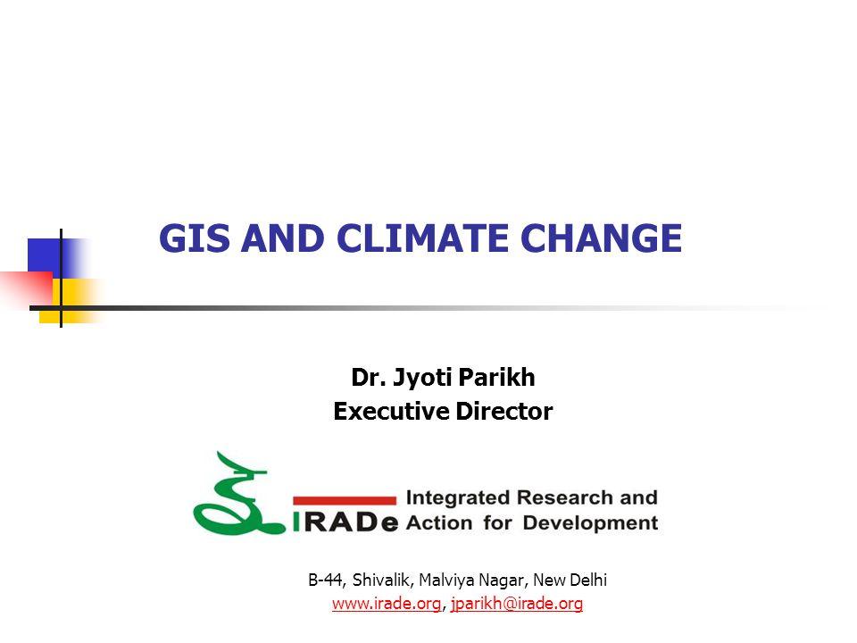 GIS AND CLIMATE CHANGE Dr. Jyoti Parikh Executive Director B-44, Shivalik, Malviya Nagar, New Delhi www.irade.orgwww.irade.org, jparikh@irade.orgjpari
