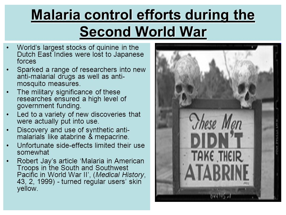 Malaria control efforts during the Second World War World's largest stocks of quinine in the Dutch East Indies were lost to Japanese forces Sparked a range of researchers into new anti-malarial drugs as well as anti- mosquito measures.