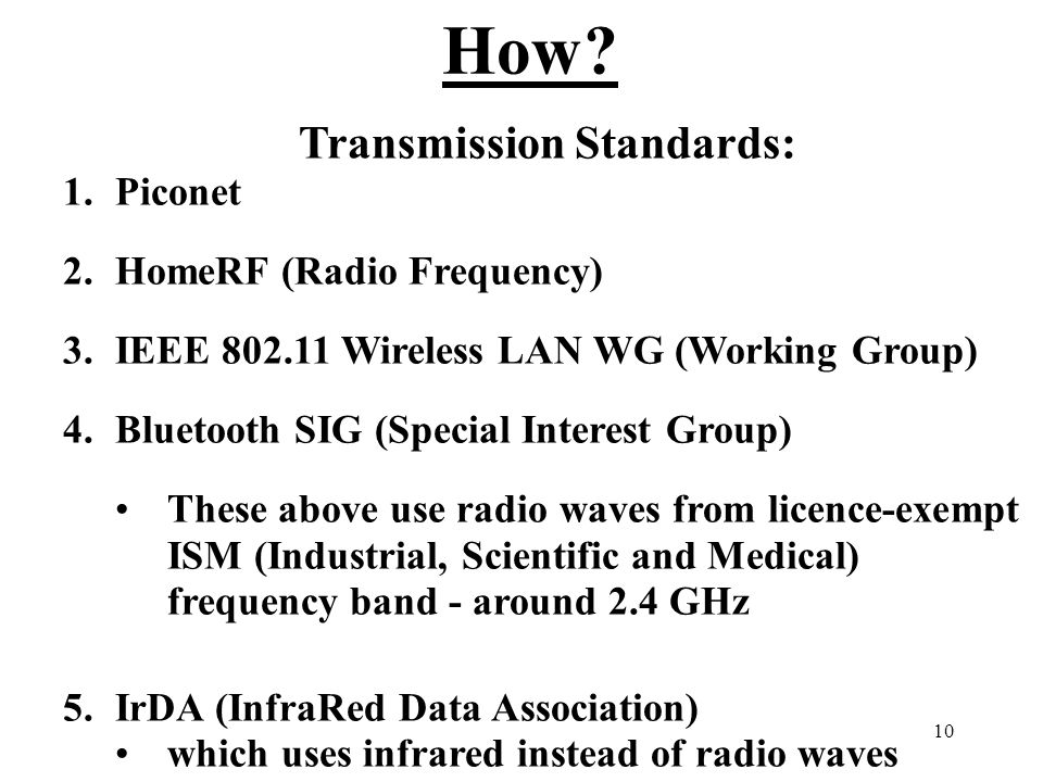 10 How? Transmission Standards: 1.Piconet 2.HomeRF (Radio Frequency) 3.IEEE 802.11 Wireless LAN WG (Working Group) 4.Bluetooth SIG (Special Interest G