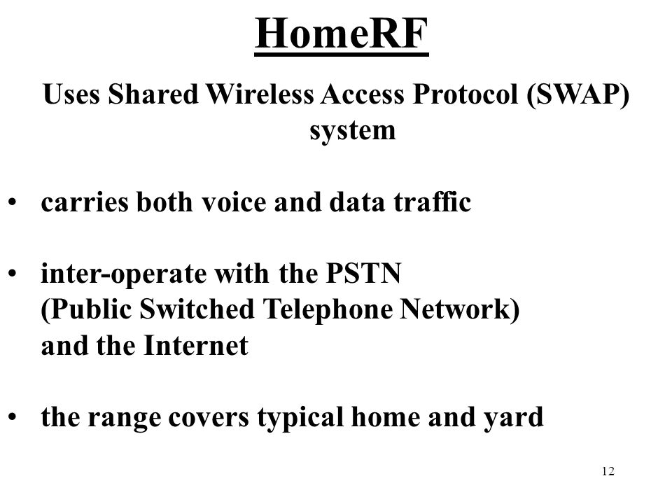 12 HomeRF Uses Shared Wireless Access Protocol (SWAP) system carries both voice and data traffic inter-operate with the PSTN (Public Switched Telephone Network) and the Internet the range covers typical home and yard