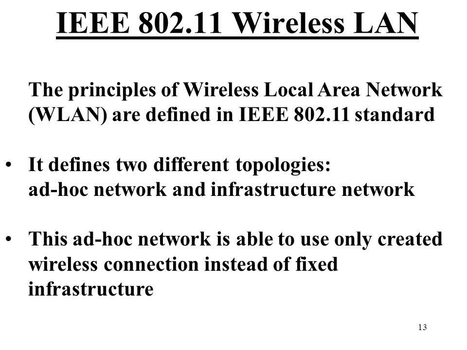 13 IEEE 802.11 Wireless LAN The principles of Wireless Local Area Network (WLAN) are defined in IEEE 802.11 standard It defines two different topologies: ad-hoc network and infrastructure network This ad-hoc network is able to use only created wireless connection instead of fixed infrastructure