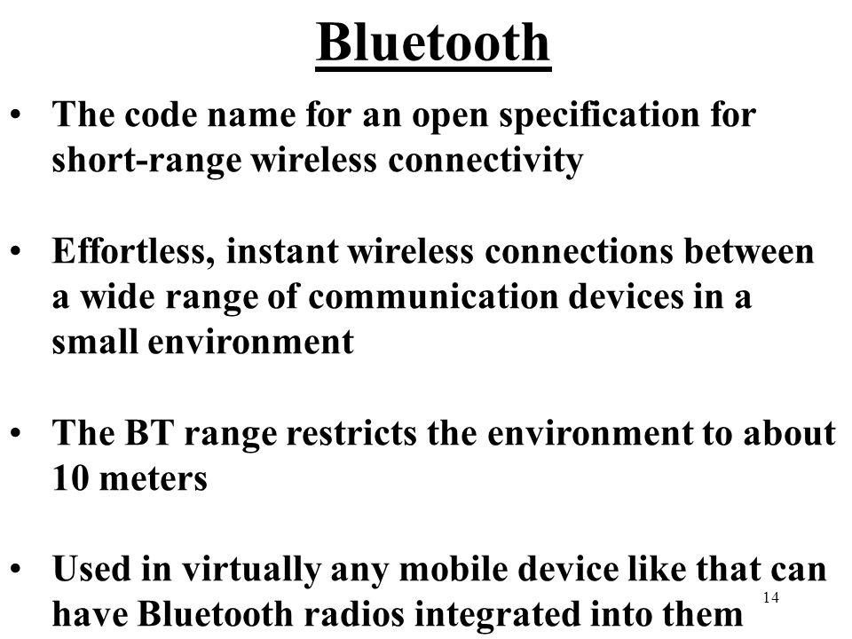 14 Bluetooth The code name for an open specification for short-range wireless connectivity Effortless, instant wireless connections between a wide range of communication devices in a small environment The BT range restricts the environment to about 10 meters Used in virtually any mobile device like that can have Bluetooth radios integrated into them