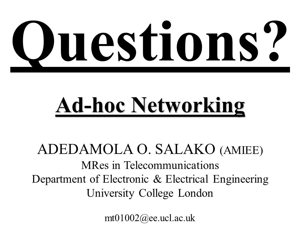 Questions? Ad-hoc Networking ADEDAMOLA O. SALAKO (AMIEE) MRes in Telecommunications Department of Electronic & Electrical Engineering University Colle