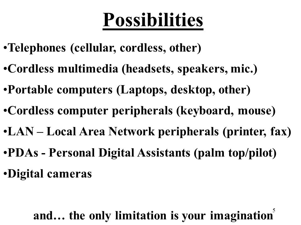 5 Possibilities Telephones (cellular, cordless, other) Cordless multimedia (headsets, speakers, mic.) Portable computers (Laptops, desktop, other) Cordless computer peripherals (keyboard, mouse) LAN – Local Area Network peripherals (printer, fax) PDAs - Personal Digital Assistants (palm top/pilot) Digital cameras and… the only limitation is your imagination