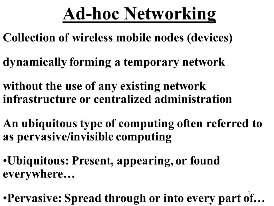 7 Ad-hoc Networking Collection of wireless mobile nodes (devices) dynamically forming a temporary network without the use of any existing network infrastructure or centralized administration An ubiquitous type of computing often referred to as pervasive/invisible computing Ubiquitous: Present, appearing, or found everywhere… Pervasive: Spread through or into every part of…