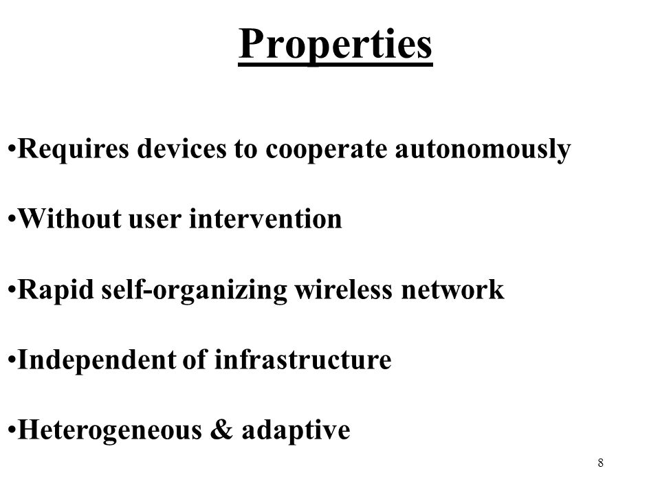 8 Properties Requires devices to cooperate autonomously Without user intervention Rapid self-organizing wireless network Independent of infrastructure Heterogeneous & adaptive