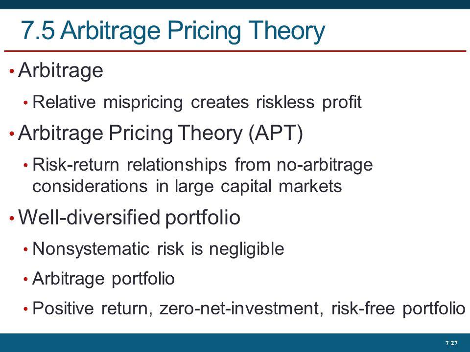7-27 7.5 Arbitrage Pricing Theory Arbitrage Relative mispricing creates riskless profit Arbitrage Pricing Theory (APT) Risk-return relationships from