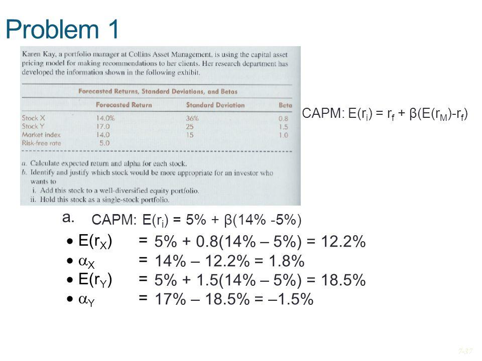 Problem 1 5% + 0.8(14% – 5%) = 12.2% 14% – 12.2% = 1.8% 5% + 1.5(14% – 5%) = 18.5% 17% – 18.5% = –1.5% a. CAPM: E(r i ) = 5% + β(14% -5%) CAPM: E(r i