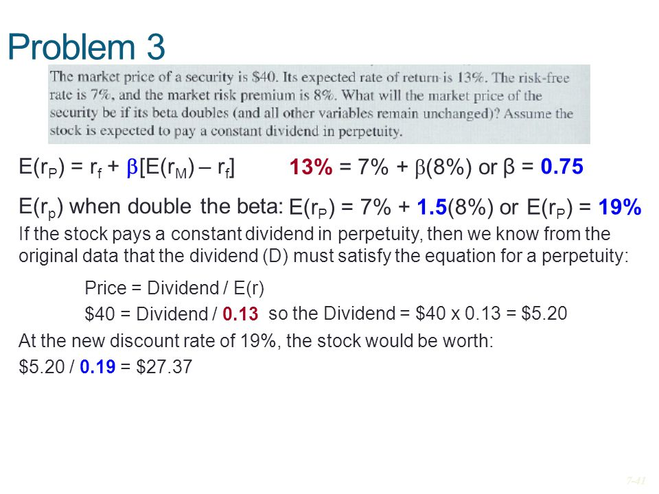 Problem 3 E(r P ) = r f +  [E(r M ) – r f ] E(r p ) when double the beta: If the stock pays a constant dividend in perpetuity, then we know from the