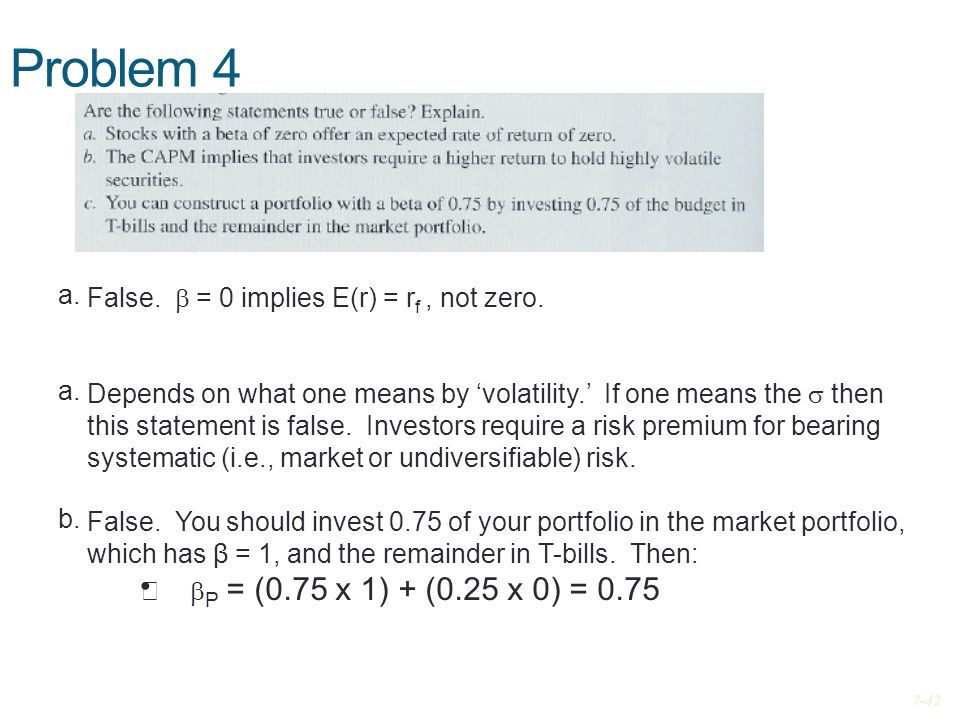 Problem 4 7-42 False.  = 0 implies E(r) = r f, not zero. Depends on what one means by 'volatility.' If one means the  then this statement is false.