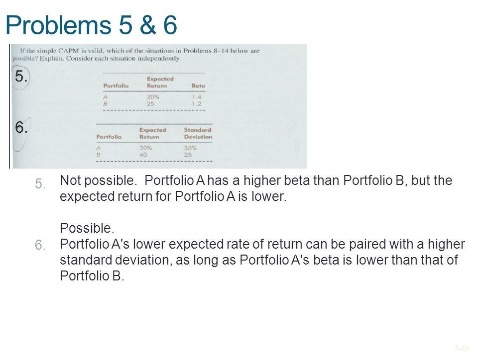 Problems 5 & 6 6. Not possible. Portfolio A has a higher beta than Portfolio B, but the expected return for Portfolio A is lower. Possible. Portfolio