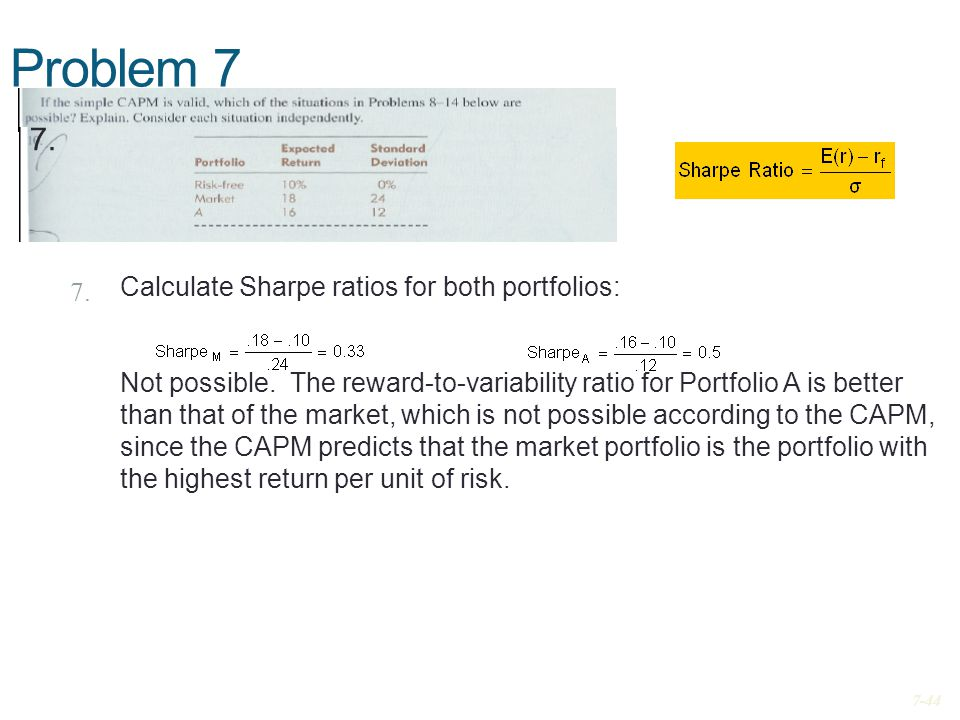 Problem 7 7. Calculate Sharpe ratios for both portfolios: Not possible. The reward-to-variability ratio for Portfolio A is better than that of the mar