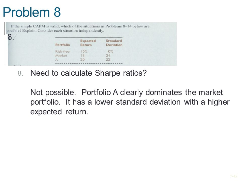 Problem 8 8. Need to calculate Sharpe ratios? Not possible. Portfolio A clearly dominates the market portfolio. It has a lower standard deviation with