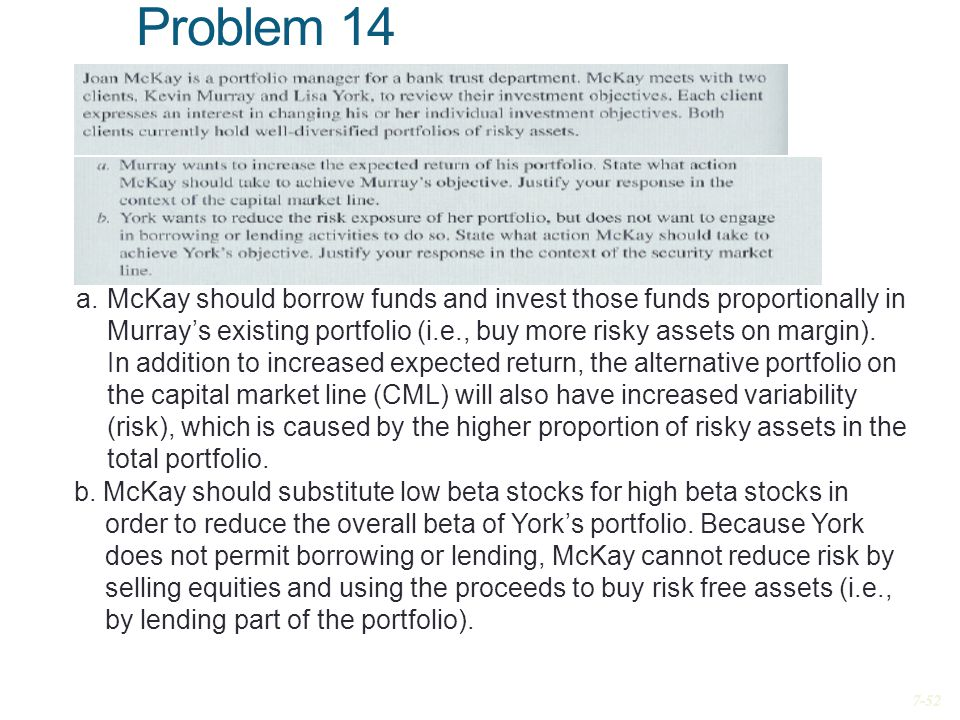 Problem 14 a.McKay should borrow funds and invest those funds proportionally in Murray's existing portfolio (i.e., buy more risky assets on margin). I