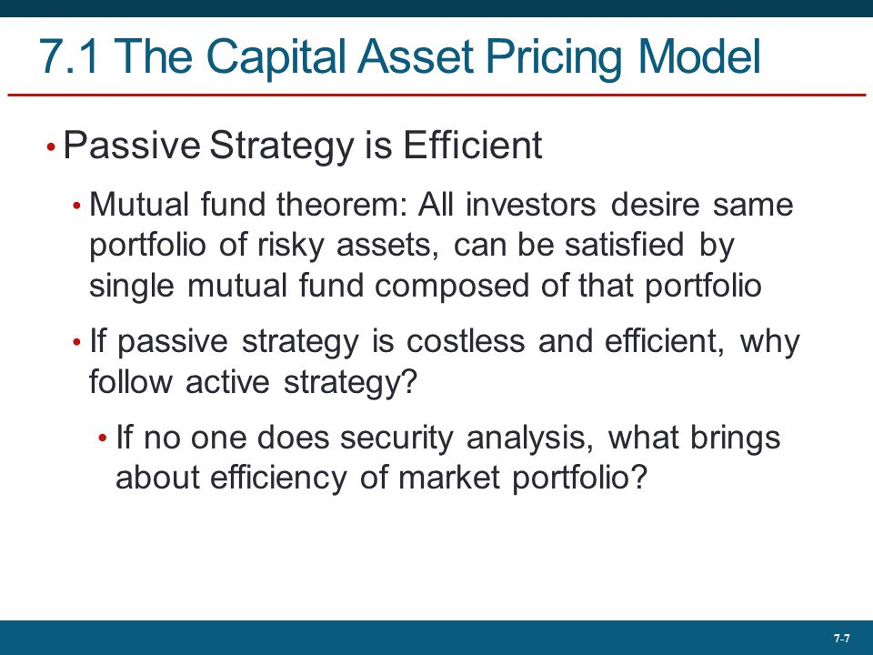 7-7 7.1 The Capital Asset Pricing Model Passive Strategy is Efficient Mutual fund theorem: All investors desire same portfolio of risky assets, can be