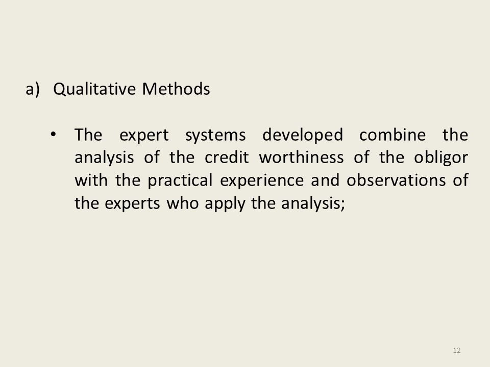 a)Qualitative Methods The expert systems developed combine the analysis of the credit worthiness of the obligor with the practical experience and observations of the experts who apply the analysis; 12