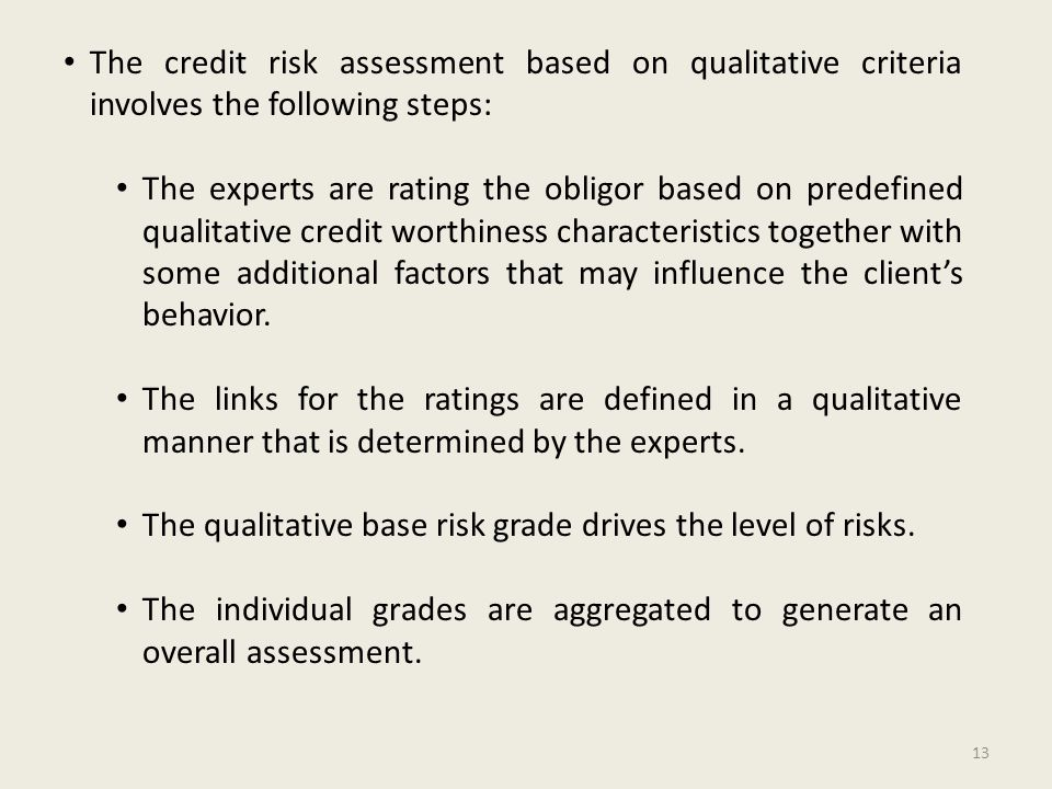 The credit risk assessment based on qualitative criteria involves the following steps: The experts are rating the obligor based on predefined qualitative credit worthiness characteristics together with some additional factors that may influence the client's behavior.