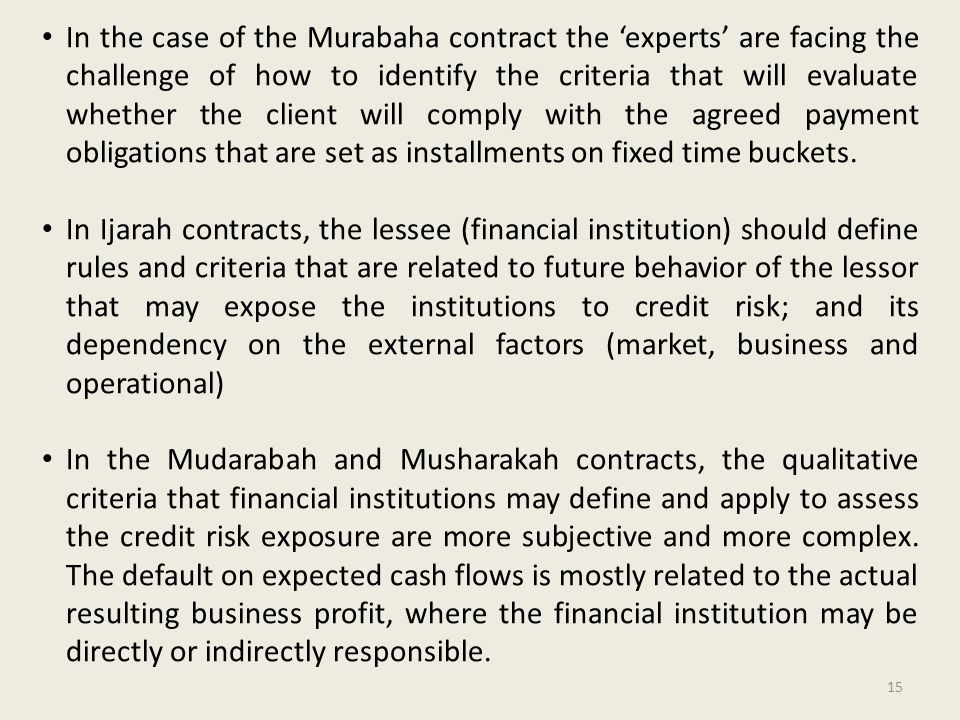 In the case of the Murabaha contract the 'experts' are facing the challenge of how to identify the criteria that will evaluate whether the client will comply with the agreed payment obligations that are set as installments on fixed time buckets.