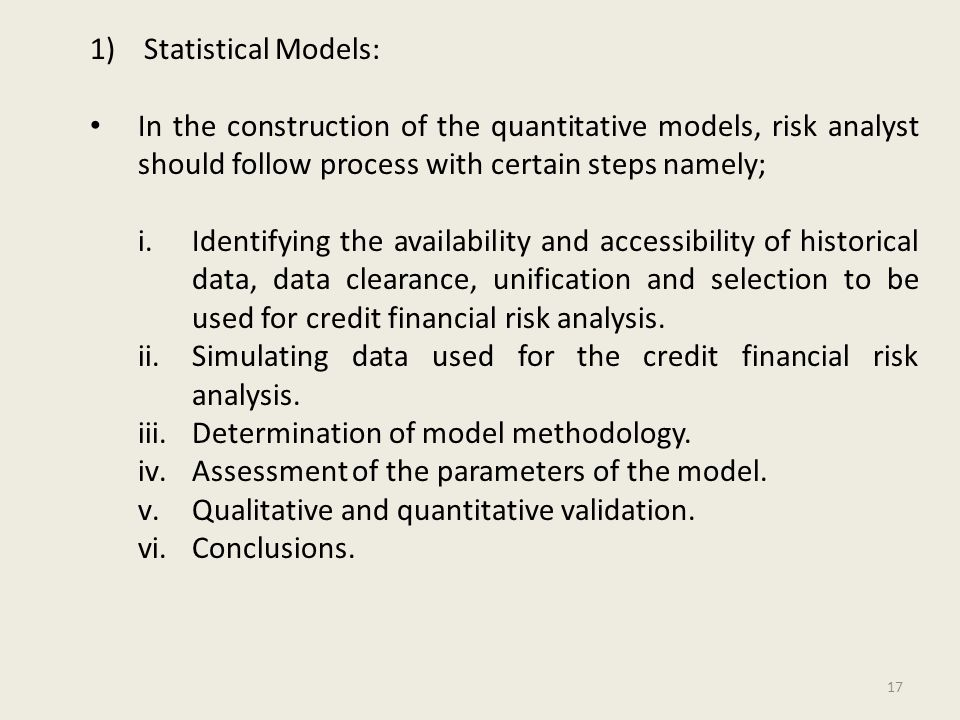 1)Statistical Models: In the construction of the quantitative models, risk analyst should follow process with certain steps namely; i.Identifying the availability and accessibility of historical data, data clearance, unification and selection to be used for credit financial risk analysis.