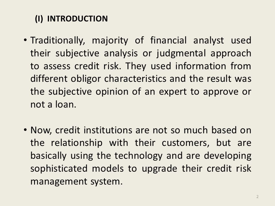(I) INTRODUCTION Traditionally, majority of financial analyst used their subjective analysis or judgmental approach to assess credit risk.