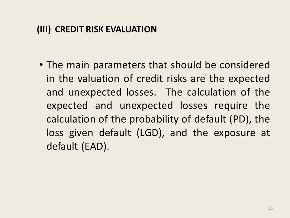 (III) CREDIT RISK EVALUATION The main parameters that should be considered in the valuation of credit risks are the expected and unexpected losses.