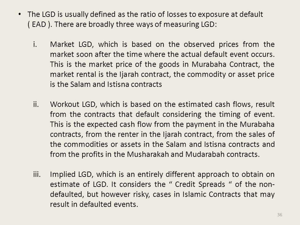 The LGD is usually defined as the ratio of losses to exposure at default ( EAD ).