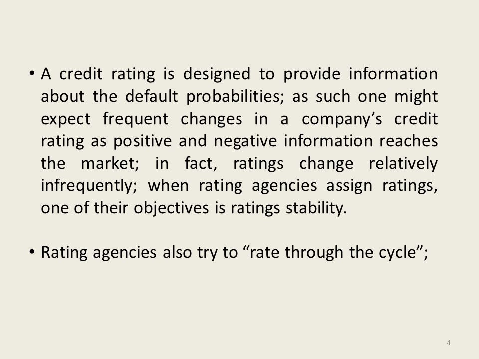 A credit rating is designed to provide information about the default probabilities; as such one might expect frequent changes in a company's credit rating as positive and negative information reaches the market; in fact, ratings change relatively infrequently; when rating agencies assign ratings, one of their objectives is ratings stability.