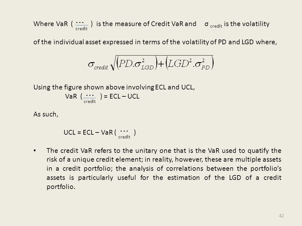 Where VaR ( ) is the measure of Credit VaR and is the volatility of the individual asset expressed in terms of the volatility of PD and LGD where, Using the figure shown above involving ECL and UCL, VaR ( ) = ECL – UCL As such, UCL = ECL – VaR ( ) The credit VaR refers to the unitary one that is the VaR used to quatify the risk of a unique credit element; in reality, however, these are multiple assets in a credit portfolio; the analysis of correlations between the portfolio's assets is particularly useful for the estimation of the LGD of a credit portfolio.