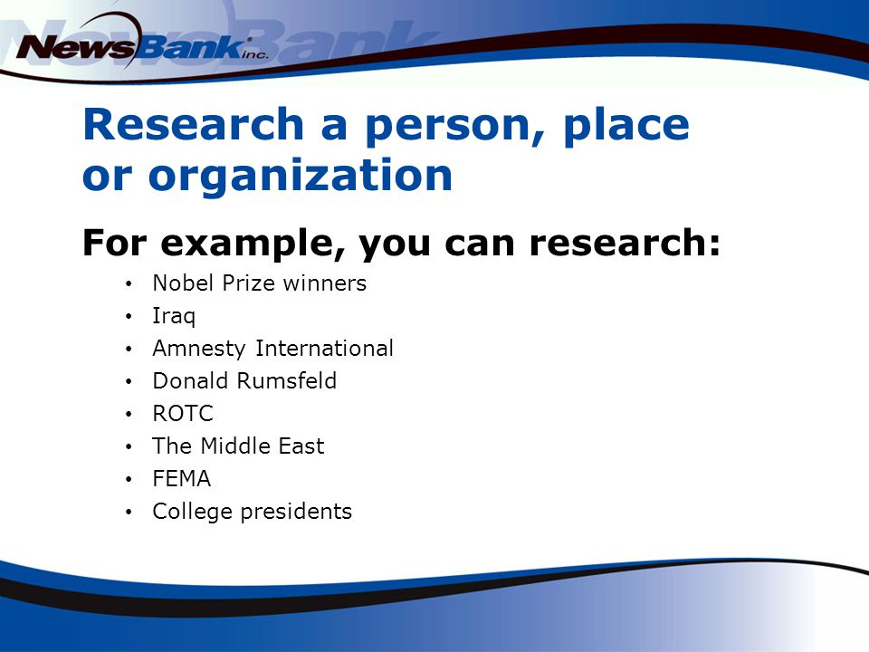 Research a person, place or organization For example, you can research: Nobel Prize winners Iraq Amnesty International Donald Rumsfeld ROTC The Middle East FEMA College presidents