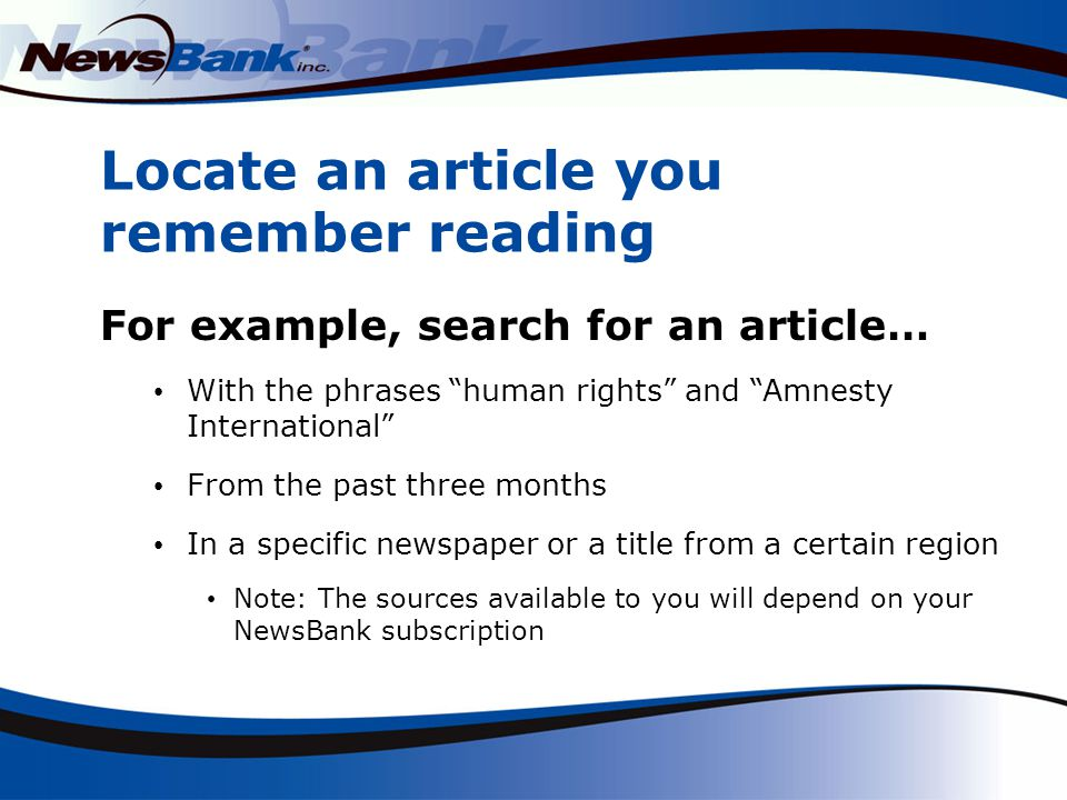 Locate an article you remember reading For example, search for an article… With the phrases human rights and Amnesty International From the past three months In a specific newspaper or a title from a certain region Note: The sources available to you will depend on your NewsBank subscription
