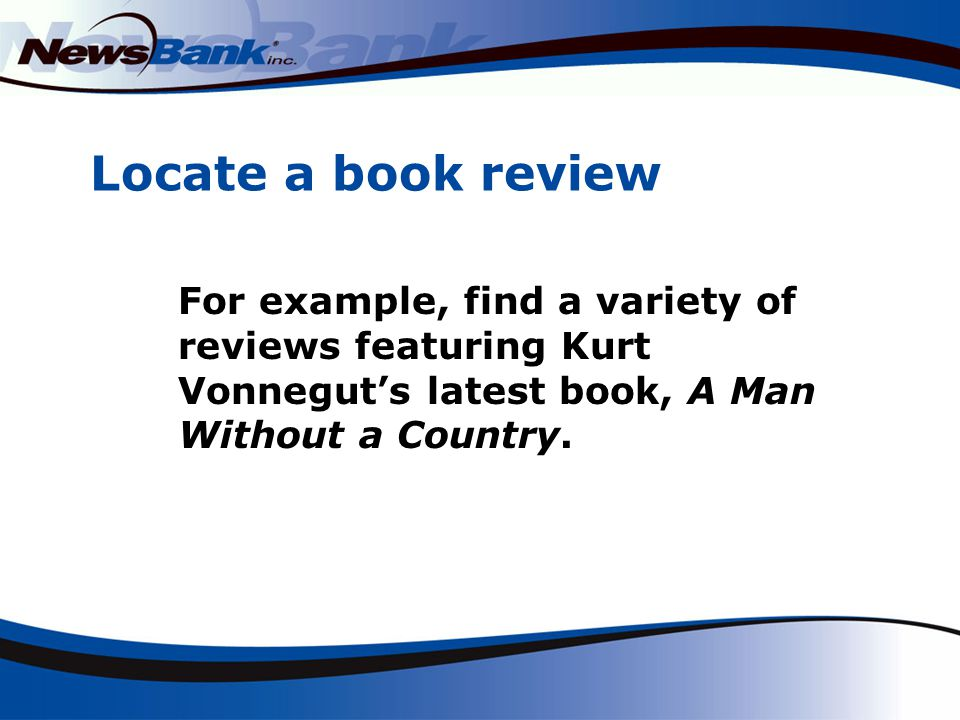 Locate a book review For example, find a variety of reviews featuring Kurt Vonnegut's latest book, A Man Without a Country.