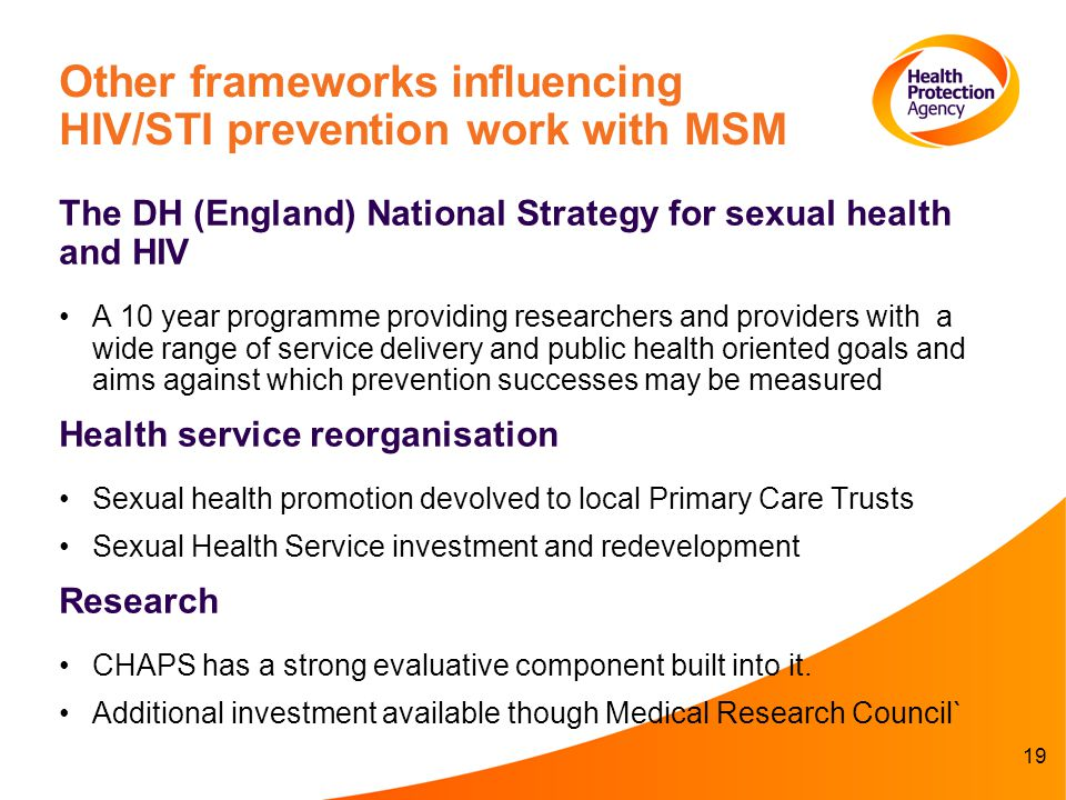 19 Other frameworks influencing HIV/STI prevention work with MSM The DH (England) National Strategy for sexual health and HIV A 10 year programme providing researchers and providers with a wide range of service delivery and public health oriented goals and aims against which prevention successes may be measured Health service reorganisation Sexual health promotion devolved to local Primary Care Trusts Sexual Health Service investment and redevelopment Research CHAPS has a strong evaluative component built into it.
