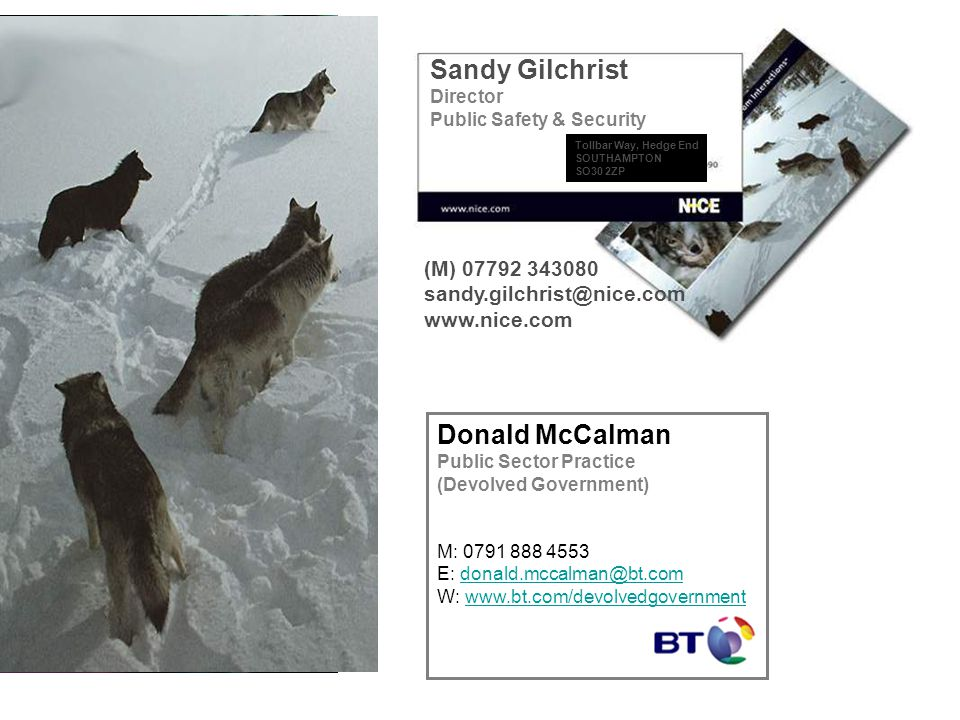 Sandy Gilchrist Director Public Safety & Security (M) 07792 343080 sandy.gilchrist@nice.com www.nice.com Tollbar Way, Hedge End SOUTHAMPTON SO30 2ZP Donald McCalman Public Sector Practice (Devolved Government) M: 0791 888 4553 E: donald.mccalman@bt.comdonald.mccalman@bt.com W: www.bt.com/devolvedgovernmentwww.bt.com/devolvedgovernment