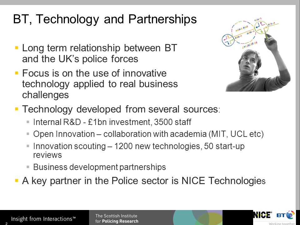 Insight from Interactions TM 2 BT, Technology and Partnerships  Long term relationship between BT and the UK's police forces  Focus is on the use of innovative technology applied to real business challenges  Technology developed from several sources :  Internal R&D - £1bn investment, 3500 staff  Open Innovation – collaboration with academia (MIT, UCL etc)  Innovation scouting – 1200 new technologies, 50 start-up reviews  Business development partnerships  A key partner in the Police sector is NICE Technologie s