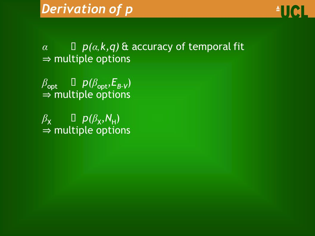 α ➝ p( α, k,q) & accuracy of temporal fit ⇒ multiple options β opt ➝ p( β opt,E B-V ) ⇒ multiple options β X ➝ p( β X,N H ) ⇒ multiple options Derivation of p