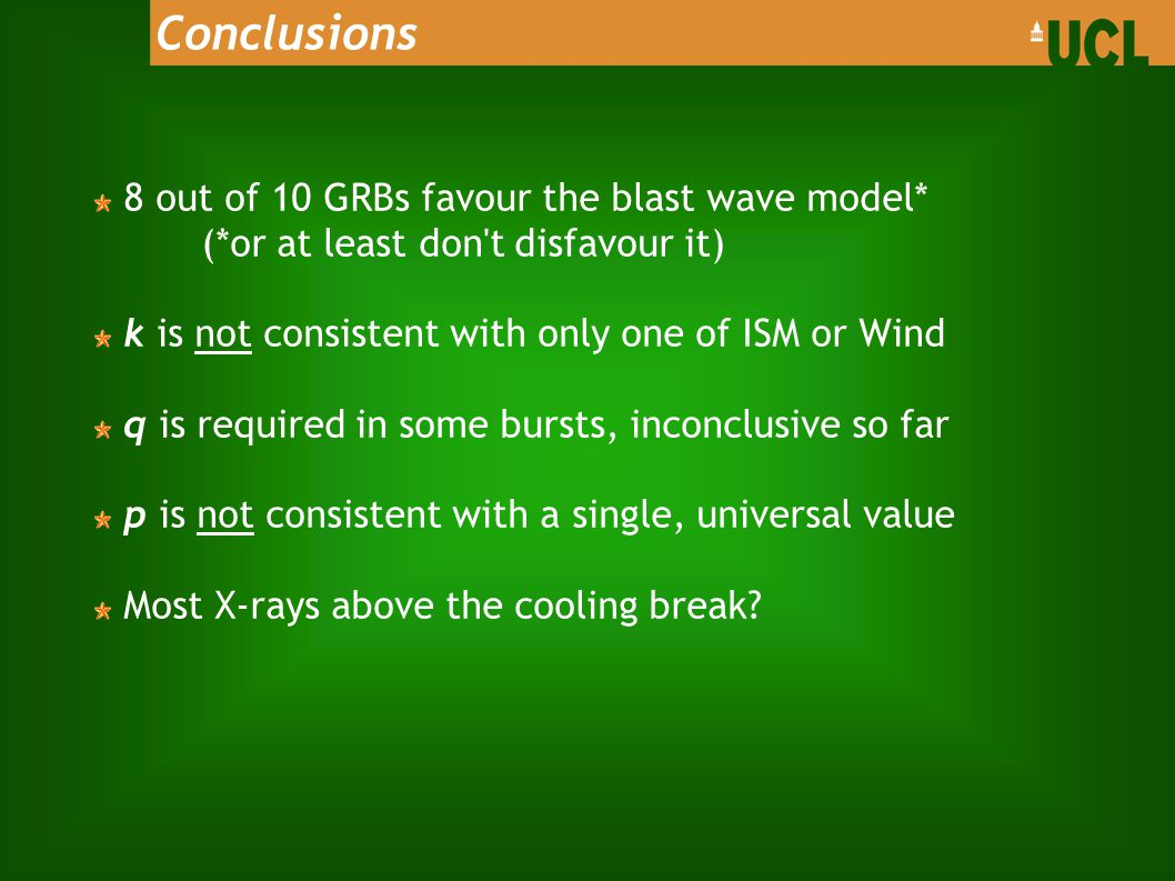 Conclusions 8 out of 10 GRBs favour the blast wave model* (*or at least don t disfavour it) k is not consistent with only one of ISM or Wind q is required in some bursts, inconclusive so far p is not consistent with a single, universal value Most X-rays above the cooling break
