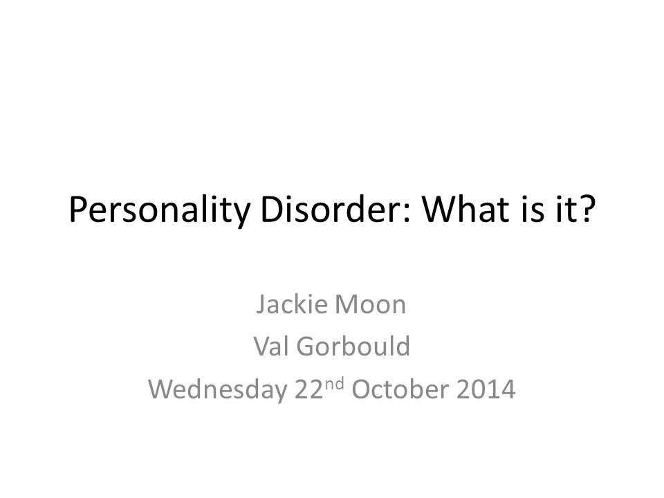 Personality Disorder: What is it? Jackie Moon Val Gorbould Wednesday 22 nd October 2014