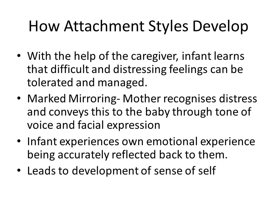 How Attachment Styles Develop With the help of the caregiver, infant learns that difficult and distressing feelings can be tolerated and managed. Mark