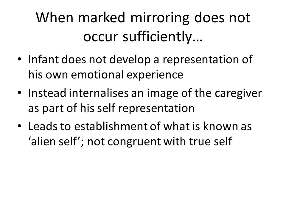 When marked mirroring does not occur sufficiently… Infant does not develop a representation of his own emotional experience Instead internalises an im
