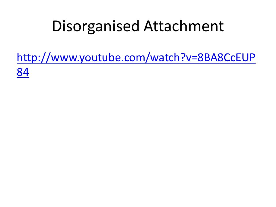 Disorganised Attachment http://www.youtube.com/watch?v=8BA8CcEUP 84