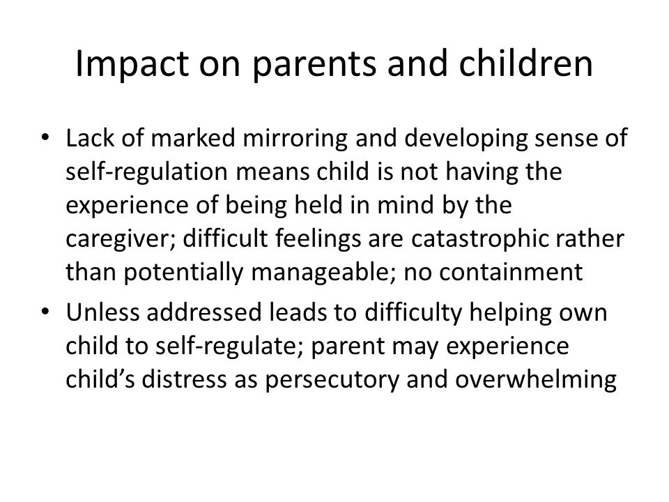Impact on parents and children Lack of marked mirroring and developing sense of self-regulation means child is not having the experience of being held