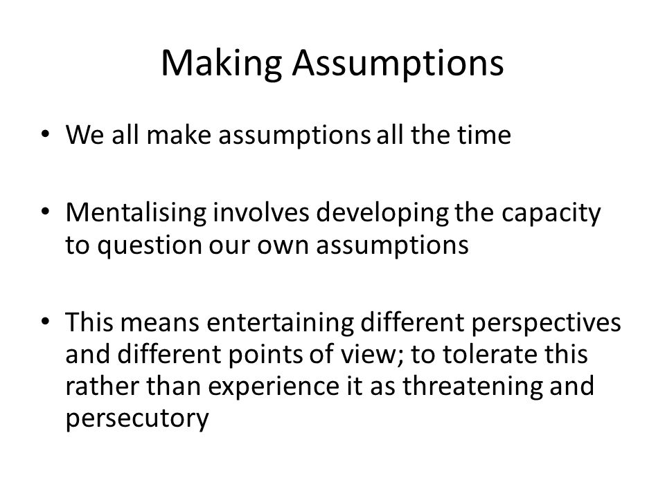 Making Assumptions We all make assumptions all the time Mentalising involves developing the capacity to question our own assumptions This means entert
